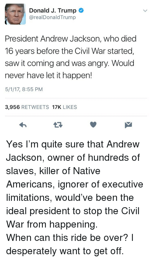 Andrew Jackson: Donald J. Trump  @realDonaldTrump  President Andrew Jackson, who died  16 years before the Civil War started,  saw it coming and was angry. Would  never have let it happen!  5/1/17, 8:55 PM  3,956 RETWEETS 17K LIKES <p>Yes I&rsquo;m quite sure that Andrew Jackson, owner of hundreds of slaves, killer of Native Americans, ignorer of executive limitations, would&rsquo;ve been the ideal president to stop the Civil War from happening.</p>  <p>When can this ride be over? I desperately want to get off.</p>
