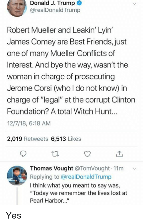 "Friends, Lost, and Best: Donald J. Trump  @realDonaldTrump  Robert Mueller and Leakin' Lyin  James Comey are Best Friends, just  one of many Mueller Conflicts of  Interest. And bye the way, wasn't the  woman in charge of prosecuting  Jerome Corsi (who l do not know) in  charge of ""legal"" at the corrupt Clinton  Foundation? A total Witch Hunt...  12/7/18, 6:18 AM  2,019 Retweets 6,513 Likes  Thomas Vought @TomVought.11m  Replying to @realDonaldTrump  I think what you meant to say was,  ""Today we remember the lives lost at  Pearl Harbor..."" Yes"