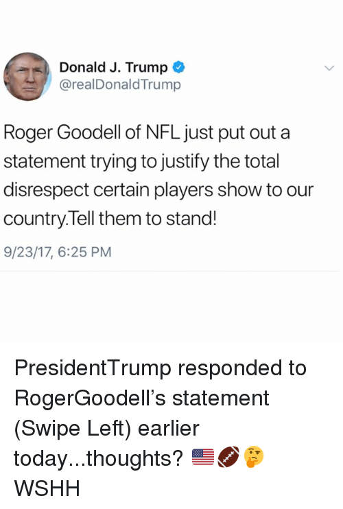 Goodell: Donald J. Trump  /! @realDonaldTrump  Roger Goodell of NFL just put out a  statement trying to justify the total  disrespect certain players show to our  country.Tell them to stand!  9/23/17, 6:25 PM PresidentTrump responded to RogerGoodell's statement (Swipe Left) earlier today...thoughts? 🇺🇸🏈🤔 WSHH