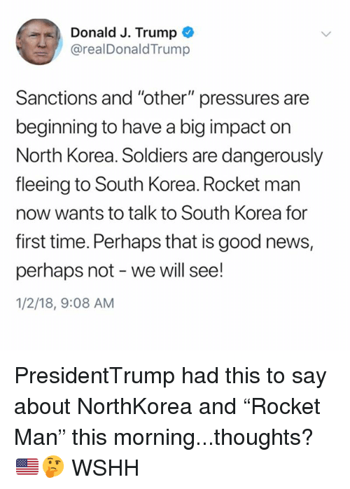 """Memes, News, and North Korea: %), Donald J. Trump  @realDonaldTrump  Sanctions and """"other"""" pressures are  beginning to have a big impact on  North Korea. Soldiers are dangerously  fleeing to South Korea. Rocket man  now wants to talk to South Korea for  first time. Perhaps that is good news,  perhaps not - we will see!  1/2/18, 9:08 AM PresidentTrump had this to say about NorthKorea and """"Rocket Man"""" this morning...thoughts? 🇺🇸🤔 WSHH"""