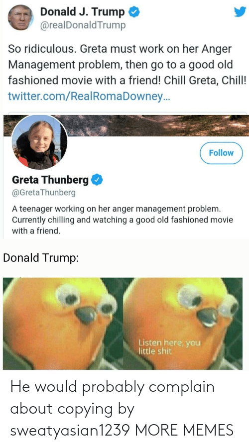 J Trump: Donald J. Trump  @realDonaldTrump  So ridiculous. Greta must work on her Anger  Management problem, then go to a good old  fashioned movie with a friend! Chill Greta, Chill!  twitter.com/RealRomaDowney..  Follow  Greta Thunberg  @GretaThunberg  A teenager working on her anger management problem.  Currently chilling and watching a good old fashioned movie  with a friend.  Donald Trump:  Listen here, you  little shit He would probably complain about copying by sweatyasian1239 MORE MEMES