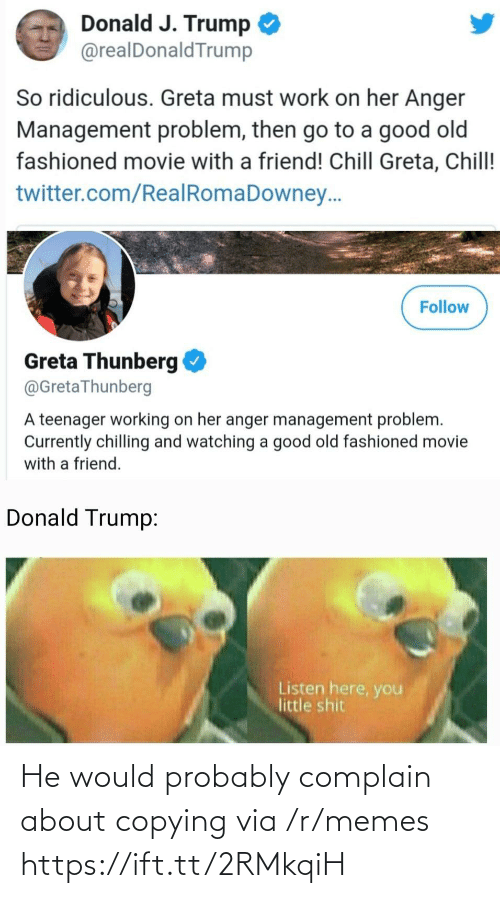 J Trump: Donald J. Trump  @realDonaldTrump  So ridiculous. Greta must work on her Anger  Management problem, then go to a good old  fashioned movie with a friend! Chill Greta, Chill!  twitter.com/RealRomaDowney..  Follow  Greta Thunberg  @GretaThunberg  A teenager working on her anger management problem.  Currently chilling and watching a good old fashioned movie  with a friend.  Donald Trump:  Listen here, you  little shit He would probably complain about copying via /r/memes https://ift.tt/2RMkqiH