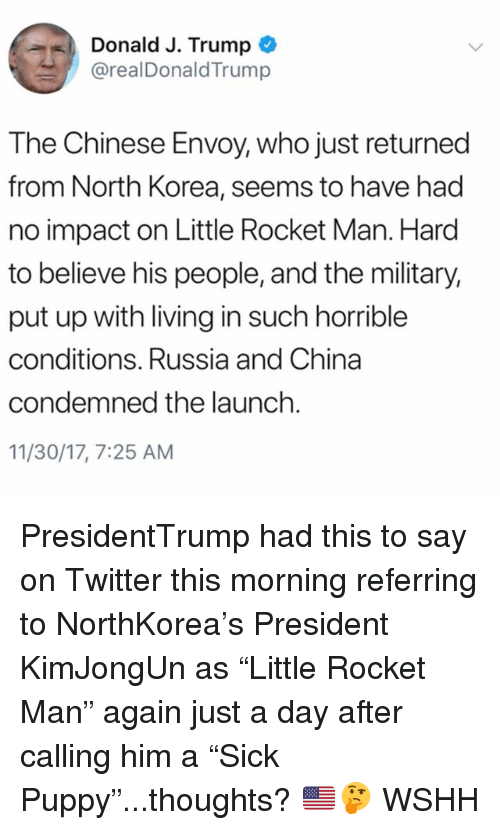 """Memes, North Korea, and Twitter: Donald J. Trump  @realDonaldTrump  The Chinese Envoy, who just returned  from North Korea, seems to have had  no impact on Little Rocket Man. Hard  to believe his people, and the military,  put up with living in such horrible  conditions. Russia and China  condemned the launch  11/30/17, 7:25 AM PresidentTrump had this to say on Twitter this morning referring to NorthKorea's President KimJongUn as """"Little Rocket Man"""" again just a day after calling him a """"Sick Puppy""""...thoughts? 🇺🇸🤔 WSHH"""
