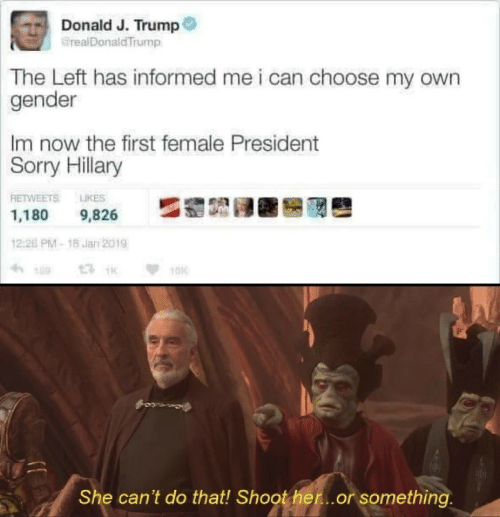 Sorry, Trump, and Gender: Donald J. Trump  @realDonaldTrump  The Left has informed me i can choose my own  gender  Im now the first female President  Sorry  Hillary  RETWEETS 냐KES  1,180 9,826  12:28 PM-18 Jan 2019  1  TOK  She can't do that! Shoother...or something
