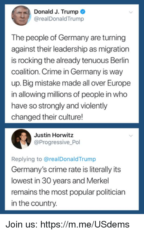 Crime, Progressive, and Europe: Donald J. Trump  @realDonaldTrump  The people of Germany are turning  against their leadership as migration  is rocking the already tenuous Berlin  coalition. Crime in Germany is way  up. Big mistake made all over Europe  in allowing millions of people in who  have so strongly and violently  changed their culture!  Justin Horwitz  @Progressive Pol  Replying to @realDonaldTrump  Germany's crime rate is literally its  lowest in 30 years and Merkel  remains the most popular politician  in the country Join us: https://m.me/USdems