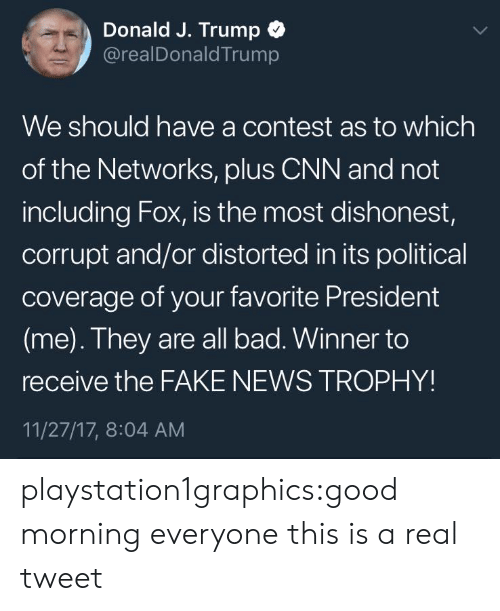 Bad, cnn.com, and Fake: Donald J. Trump  @realDonaldTrump  We should have a contest as to which  of the Networks, pluS CNN and not  including Fox, is the most dishonest,  corrupt and/or distorted in its political  coverage of your favorite President  (me). They are all bad. Winner to  receive the FAKE NEWS TROPHY!  11/27/17, 8:04 AM playstation1graphics:good morning everyone this is a real tweet