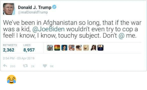 Memes, Afghanistan, and Trump: Donald J. Trump  @realDonaldTrump  We've been in Afghanistan so long, that if the war  was a kid, @JoeBiden wouldn't even try to cop a  feel! I know, I know, touchy subject. Don't a me.  RETWEETS LIKES  2,362 8,957  2:54 PM 03 Apr 2019  2009 😂