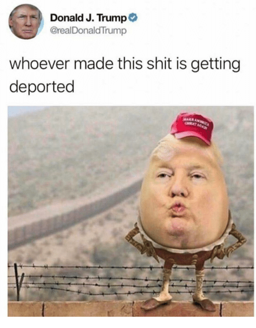 Shit, Trump, and Made: Donald J. Trump  @realDonaldTrump  whoever made this shit is getting  deported