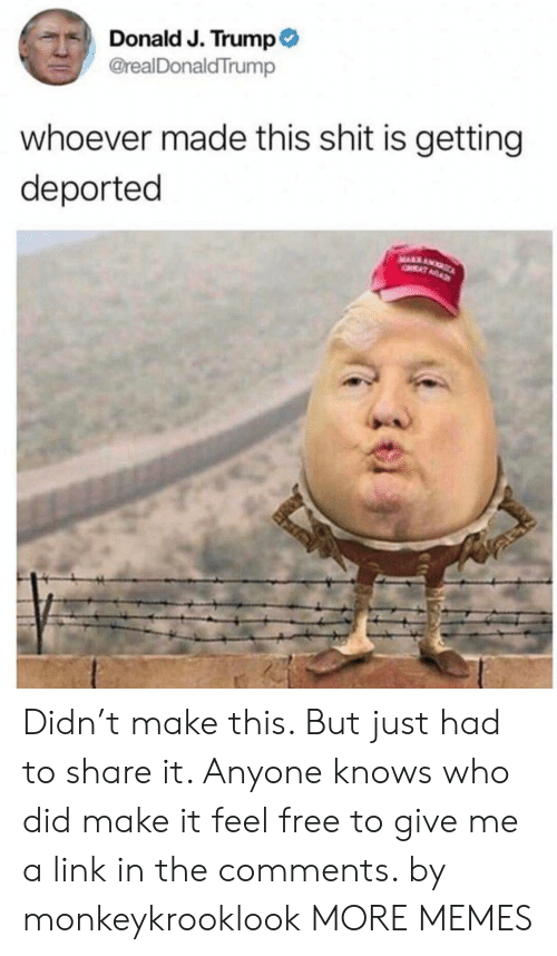 Dank, Memes, and Shit: Donald J. Trump  @realDonaldTrump  whoever made this shit is getting  deported Didn't make this. But just had to share it. Anyone knows who did make it feel free to give me a link in the comments. by monkeykrooklook MORE MEMES