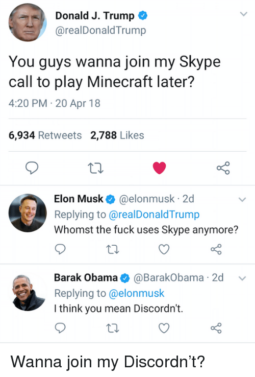 Skype: Donald J. Trump *  @realDonaldTrump  You guys wanna join my Skype  call to play Minecraft later?  4:20 PM-20 Apr 18  6,934 Retweets 2,788 Likes  Elon Musk@elonmusk 2d  Replying to@realDonaldTrump  Whomst the fuck uses Skype anymore?  Barak Obama@BarakObama 2d v  Replying to@elonmusk  I think you mean Discordn't. Wanna join my Discordn't?