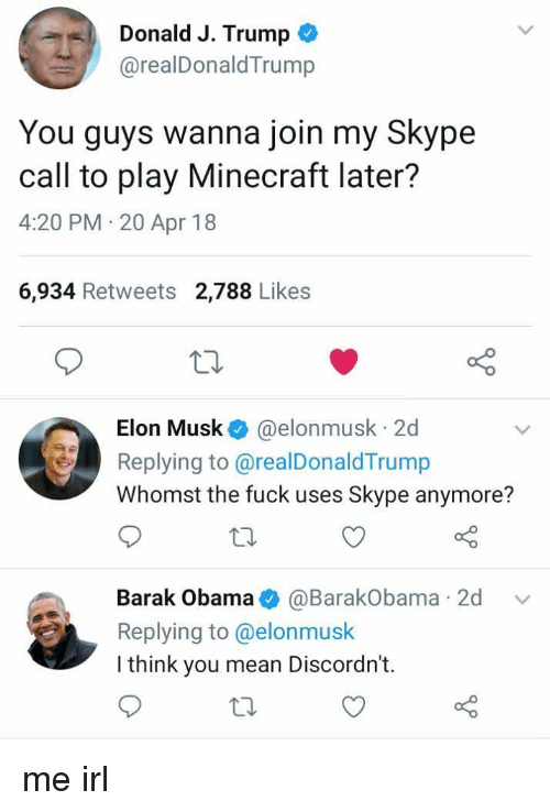 Skype: Donald J. Trump  @realDonaldTrump  You guys wanna join my Skype  call to play Minecraft later?  4:20 PM 20 Apr 18  6,934 Retweets 2,788 Likes  Elon Musk @elonmusk 2d  Replying to@realDonaldTrump  Whomst the fuck uses Skype anymore?  Barak Obama@BarakObama 2d v  Replying to @elonmusk  I think you mean Discordn't.  to me irl