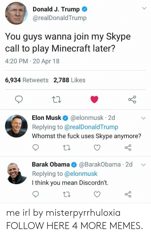 Skype: Donald J. Trump  @realDonaldTrump  You guys wanna join my Skype  call to play Minecraft later?  4:20 PM 20 Apr 18  6,934 Retweets 2,788 Likes  Elon Musk @elonmusk 2d  Replying to @realDonaldTrump  Whomst the fuck uses Skype anymore?  Barak Obama@BarakObama 2d v  Replying to @elonmusk  I think you mean Discordn't.  to me irl by misterpyrrhuloxia FOLLOW HERE 4 MORE MEMES.