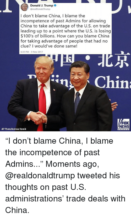 """incompetence: Donald J. Trumpe  @realDonaldTrump  I don't blame China, I blame the  incompetence of past Admins for allowing  China to take advantage of the U.S. on trade  leading up to a point where the U.S. is losing  $100's of billions. How can you blame China  for taking advantage of people that had no  clue? I would've done same!  6:39 PM-9 Nov 2017  尽  FOX  NEWS  AP Photo/Andrew Harnik """"I don't blame China, I blame the incompetence of past Admins..."""" Moments ago, @realdonaldtrump tweeted his thoughts on past U.S. administrations' trade deals with China."""