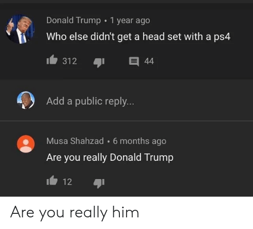Donald Trump, Head, and Ps4: Donald Trump 1 year ago  Who else didn't get a head set with a ps4  Add a public reply...  Musa Shahzad  6 months ago  Are you really Donald Trump  12 Are you really him