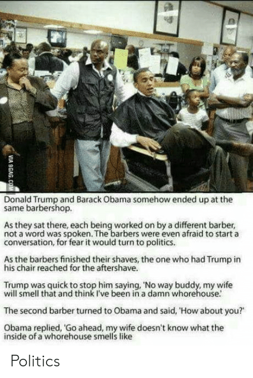 "Fear It: Donald Trump and Barack Obama somehow ended up at the  same barbershop.  As they sat there, each being worked on by a different barber,  not a word was spoken. The barbers were even afraid to start a  conversation, for fear it would turn to politics.  As the barbers finished their shaves, the one who had Trump in  his chair reached for the aftershave.  Trump was quick to stop him saying, 'No way buddy, my wife  will smell that and think I've been in a damn whorehouse.  The second barber turned to Obama and said, 'How about you?""  Obama replied, Go ahead, my wife doesn't know what the  inside of a whorehouse smells like Politics"