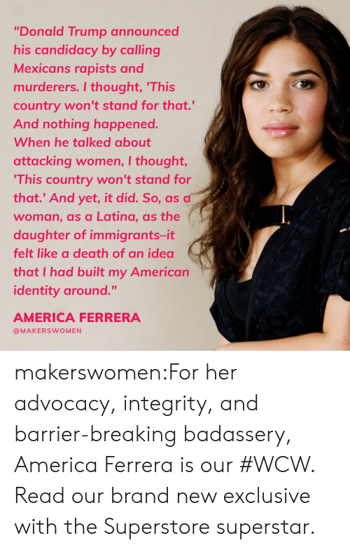 """2016 Election: """"Donald Trump announced  his candidacy by calling  Mexicans rapists and  murderers. I thought, 'This  country won't stand for that.""""  And nothing happened.  When he talked about  attacking women, I thought,  This country won't stand for  that.' And yet, it did. So, as a  woman, as a Latina, as the  daughter of immigrants-it  felt like a death of an idea  that I had built my American  identity around.""""  AMERICA FERRERA  @MAKERSWOMEN makerswomen:For her advocacy, integrity, and barrier-breaking badassery, America Ferrera is our #WCW. Read our brand new exclusive with the Superstore superstar."""
