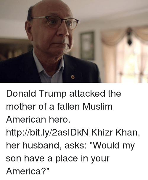 "Muslim American: Donald Trump attacked the mother of a fallen Muslim American hero. http://bit.ly/2asIDkN Khizr Khan, her husband, asks: ""Would my son have a place in your America?"""