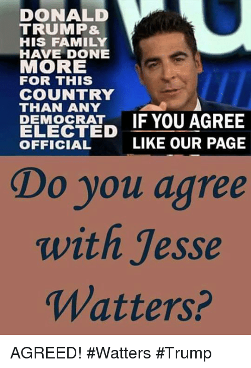 Donald Trump, Family, and Memes: DONALD  TRUMP&  HIS FAMILY  HAVE DONE  MORE  FOR THIS  COUNTRY  THAN ANY  PEMORATF YOU AGREE  ELECTED  OFFICIAL  LIKE OUR PAGE  Do you agree  with Jesse  Watters? AGREED! #Watters #Trump