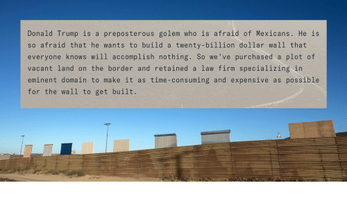 Donalds Trump: Donald Trump is a preposterous golem who is afraid of Mexicans. He is  so afraid that he wants to build a twenty-billion dollar wall that  everyone knows will accomplish nothing. So we've purchased a plot of  vacant land on the border and retained a law firm specializing in  eminent domain to make it as time-consuming and expensive as possible  for the wall to get built.