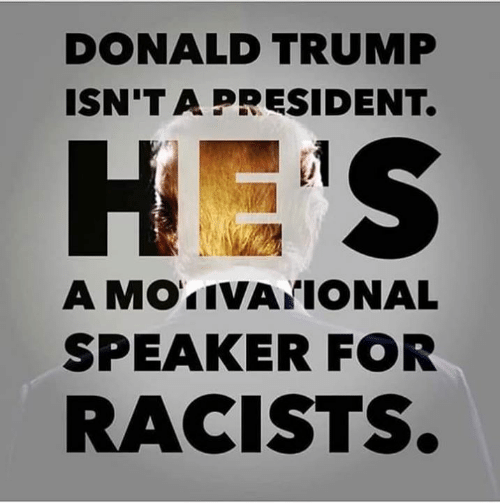 Donald Trump, Trump, and President: DONALD TRUMP  ISN'T A PRESIDENT.  A MOTIVATIONAL  SPEAKER FOR  RACISTS.