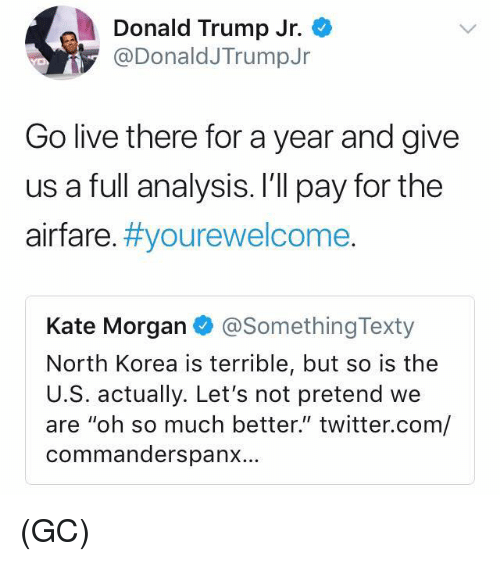 """Donald Trump, Memes, and North Korea: Donald Trump Jr.  @DonaldJTrumpJr  Go live there for a year and give  us a full analysis. I'll pay for the  airfare. #you rewelcome  Kate Morgan @SomethingTexty  North Korea is terrible, but so is the  U.S. actually. Let's not pretend we  are """"oh so much better."""" twitter.com/  commanderspanx... (GC)"""