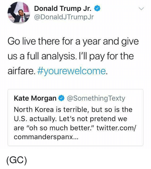 """Donald Trump, Memes, and North Korea: Donald Trump Jr.  @DonaldJTrumpJr  Go live there for a year and give  us a full analysis. I'll pay for the  airfare. #you rewelcome  Kate Morgan @SomethingTexty  North Korea is terrible, but so is the  U.S. actually. Let's not pretend we  are """"oh so much better."""" twitter.com/  commanderspanx… (GC)"""