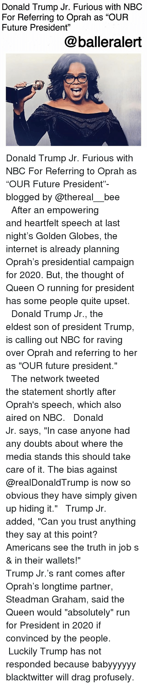 "Golden Globes: Donald Trump Jr. Furious with NBC  For Referring to Oprah as ""OUR  Future President""  @balleralert Donald Trump Jr. Furious with NBC For Referring to Oprah as ""OUR Future President""-blogged by @thereal__bee ⠀⠀⠀⠀⠀⠀⠀⠀⠀ ⠀⠀ After an empowering and heartfelt speech at last night's Golden Globes, the internet is already planning Oprah's presidential campaign for 2020. But, the thought of Queen O running for president has some people quite upset. ⠀⠀⠀⠀⠀⠀⠀⠀⠀ ⠀⠀ Donald Trump Jr., the eldest son of president Trump, is calling out NBC for raving over Oprah and referring to her as ""OUR future president."" ⠀⠀⠀⠀⠀⠀⠀⠀⠀ ⠀⠀ The network tweeted the statement shortly after Oprah's speech, which also aired on NBC. ⠀⠀⠀⠀⠀⠀⠀⠀⠀ ⠀⠀ Donald Jr. says, ""In case anyone had any doubts about where the media stands this should take care of it. The bias against @realDonaldTrump is now so obvious they have simply given up hiding it."" ⠀⠀⠀⠀⠀⠀⠀⠀⠀ ⠀⠀ Trump Jr. added, ""Can you trust anything they say at this point? Americans see the truth in job s & in their wallets!"" ⠀⠀⠀⠀⠀⠀⠀⠀⠀ ⠀⠀ Trump Jr.'s rant comes after Oprah's longtime partner, Steadman Graham, said the Queen would ""absolutely"" run for President in 2020 if convinced by the people. ⠀⠀⠀⠀⠀⠀⠀⠀⠀ ⠀⠀ Luckily Trump has not responded because babyyyyyy blacktwitter will drag profusely."