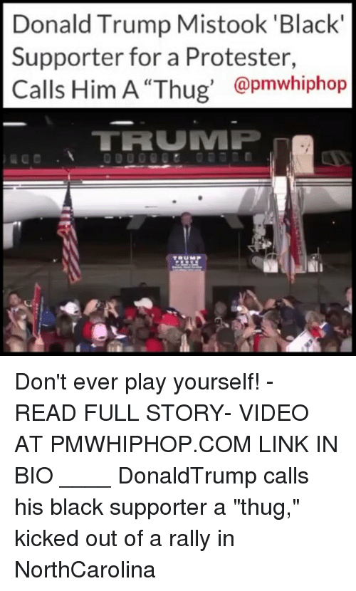 "Dont Ever Play Yourself: Donald Trump Mistook 'Black  Supporter for a Protester,  @pmwhiphop  TRUMP Don't ever play yourself! - READ FULL STORY- VIDEO AT PMWHIPHOP.COM LINK IN BIO ____ DonaldTrump calls his black supporter a ""thug,"" kicked out of a rally in NorthCarolina"