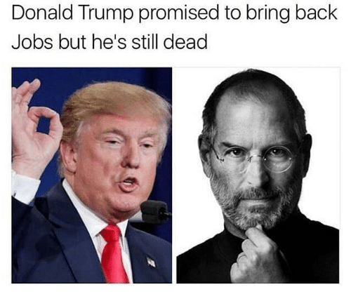 Donald Trump, Memes, and Jobs: Donald Trump promised to bring back  Jobs but he's still dead