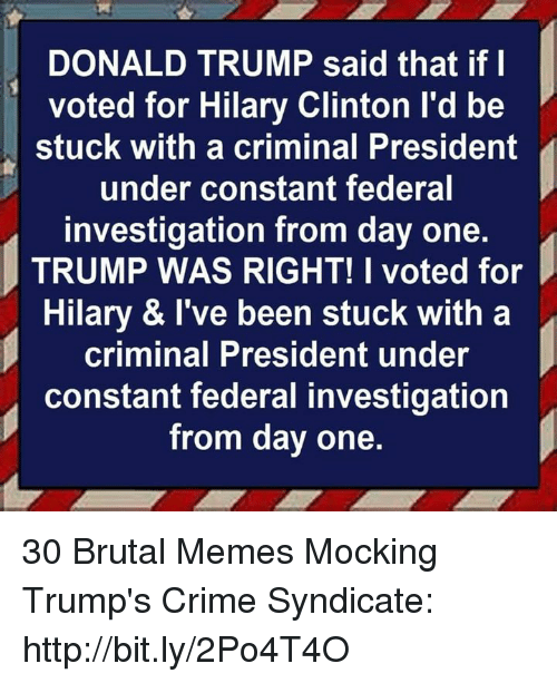 i voted: DONALD TRUMP said that if l  voted for Hilary Clinton l'd be  stuck with a criminal President  under constant federal  investigation from day one.  TRUMP WAS RIGHT! I voted for  Hilary & I've been stuck with a  criminal President under  constant federal investigation  from day one. 30 Brutal Memes Mocking Trump's Crime Syndicate: http://bit.ly/2Po4T4O