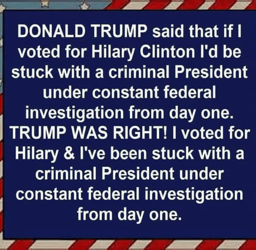 Donald Trump: DONALD TRUMP said that if l  voted for Hilary Clinton l'd be  stuck with a criminal President  under constant federal  investigation from day one.  TRUMP WAS RIGHT! I voted for  Hilary & I've been stuck with a  criminal President under  constant federal investigation  from day one.