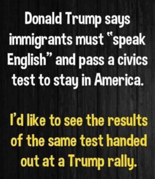 "Donald Trump: Donald Trump says  immigrants must speak  English"" and pass a civics  test to stay in America.  I'd like to see the results  of the same test handed  out at a Trump rally."