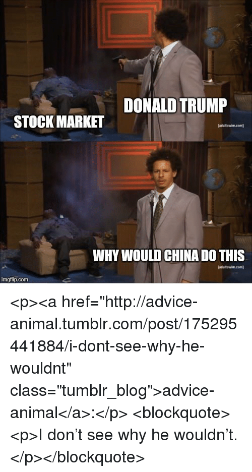 "Advice, Donald Trump, and Tumblr: DONALD TRUMP  STOCK MARKET  m.cam  WHY WOULD CHINA DO THIS  imgflip.com <p><a href=""http://advice-animal.tumblr.com/post/175295441884/i-dont-see-why-he-wouldnt"" class=""tumblr_blog"">advice-animal</a>:</p>  <blockquote><p>I don't see why he wouldn't.</p></blockquote>"
