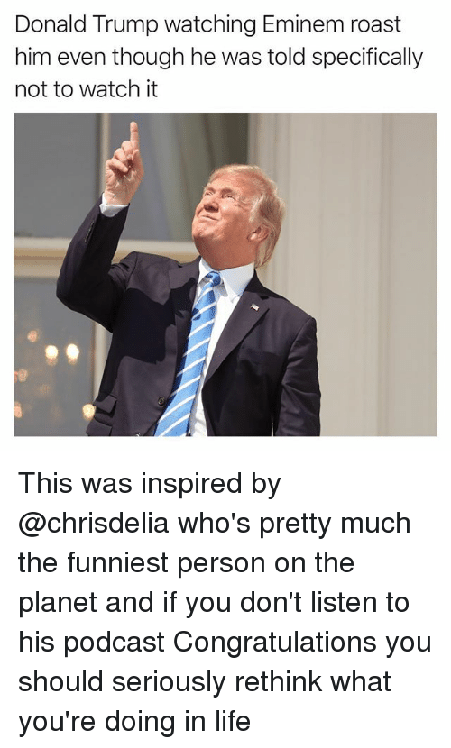 Donald Trump, Eminem, and Funny: Donald Trump watching Eminem roast  him even though he was told specifically  not to watch it This was inspired by @chrisdelia who's pretty much the funniest person on the planet and if you don't listen to his podcast Congratulations you should seriously rethink what you're doing in life