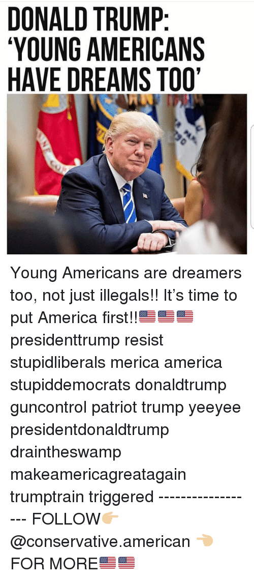 America First: DONALD TRUMP  YOUNG AMERICANS  HAVE DREAMS TOO' Young Americans are dreamers too, not just illegals!! It's time to put America first!!🇺🇸🇺🇸🇺🇸 presidenttrump resist stupidliberals merica america stupiddemocrats donaldtrump guncontrol patriot trump yeeyee presidentdonaldtrump draintheswamp makeamericagreatagain trumptrain triggered ------------------ FOLLOW👉🏼 @conservative.american 👈🏼 FOR MORE🇺🇸🇺🇸