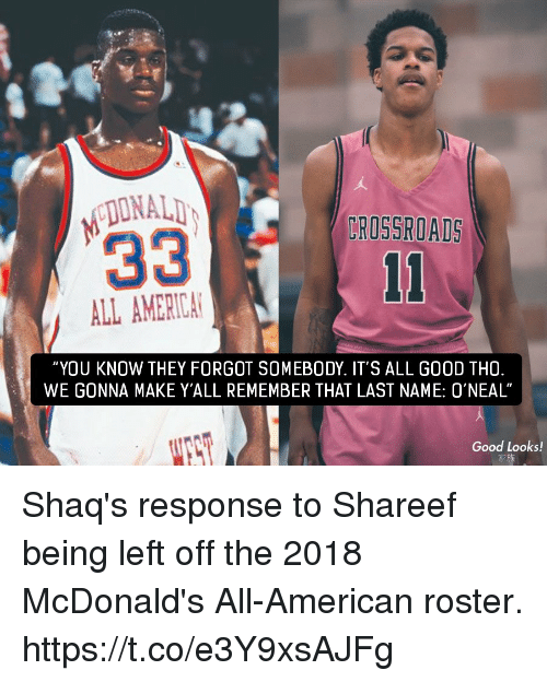"""shaqs: DONALI  CROSSROADS  ALL AMERICA  """"YOU KNOW THEY FORGOT SOMEBODY. IT'S ALL GOOD THO  WE GONNA MAKE Y'ALL REMEMBER THAT LAST NAME: 0'NEAL""""  Good Looks! Shaq's response to Shareef being left off the 2018 McDonald's All-American roster. https://t.co/e3Y9xsAJFg"""