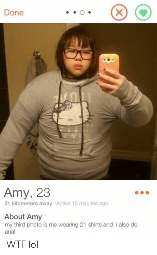 Lol, Wtf, and Anal: Done  Amy, 23  31 kilometers away Active 15 minutes ago  About Amy  my third photo is me wearing 21 shirts and i also do  anal  X WTF lol