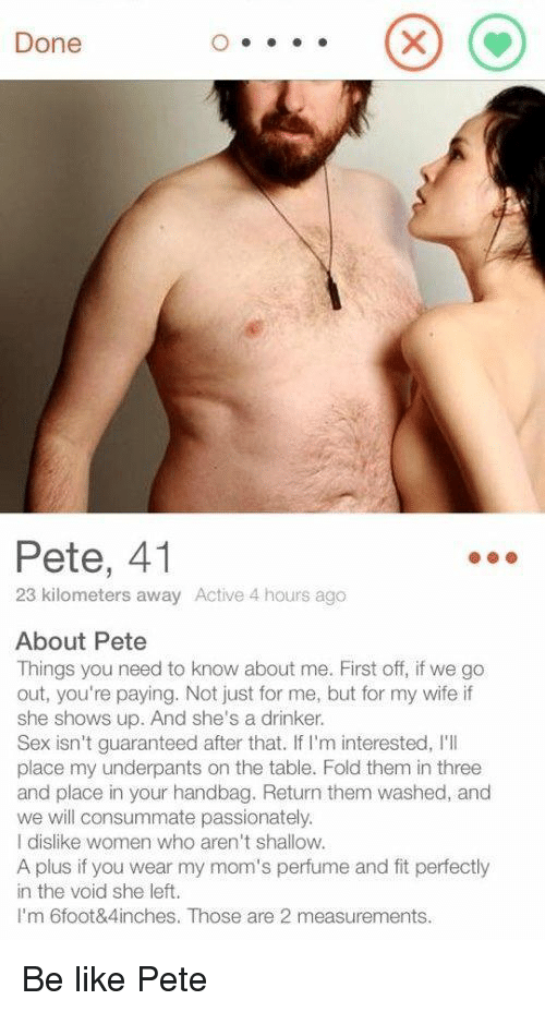 shallow: Done  Pete, 41  23 kilometers away Active 4 hours ago  About Pete  Things you need to know about me. First off, if we go  out, you're paying. Not just for me, but for my wife if  she shows up. And she's a drinker.  Sex isn't guaranteed after that. If I'm interested, I'I  place my underpants on the table. Fold them in three  and place in your handbag. Return them washed, and  we will consummate passionately  I dislike women who aren't shallow.  A plus if you wear my mom's perfume and fit perfectly  in the void she left.  I'm 6foot&4inches. Those are 2 measurements. Be like Pete