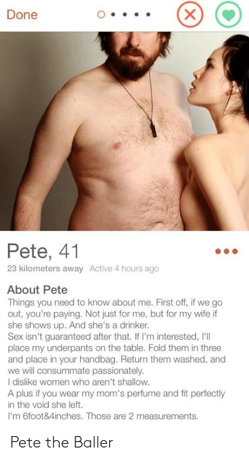 4 Hours: Done  Pete, 41  23 kilometers away Active 4 hours ago  About Pete  Things you need to know about me. First off, if we go  out, you're paying. Not just for me, but for my wife if  she shows up. And she's a drinker.  Sex isn't guaranteed after that. If I'm interested, I'll  place my underpants on the table. Fold them in three  and place in your handbag. Return them washed, and  we will consummate passionately.  I dislike women who aren't shallow.  A plus if you wear my mom's perfume and fit perfectly  in the void she left.  I'm 6foot&4inches. Those are 2 measurements. Pete the Baller