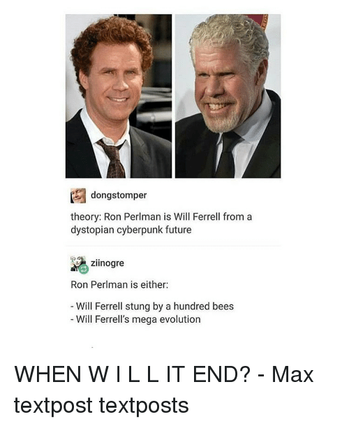 mega evolution: dong stomper  theory: Ron Perlman is Will Ferrell from a  dystopian cyberpunk future  zilnogre  Ron Perlman is either:  Will Ferrell stung by a hundred bees  Will Ferrell's mega evolution WHEN W I L L IT END? - Max textpost textposts