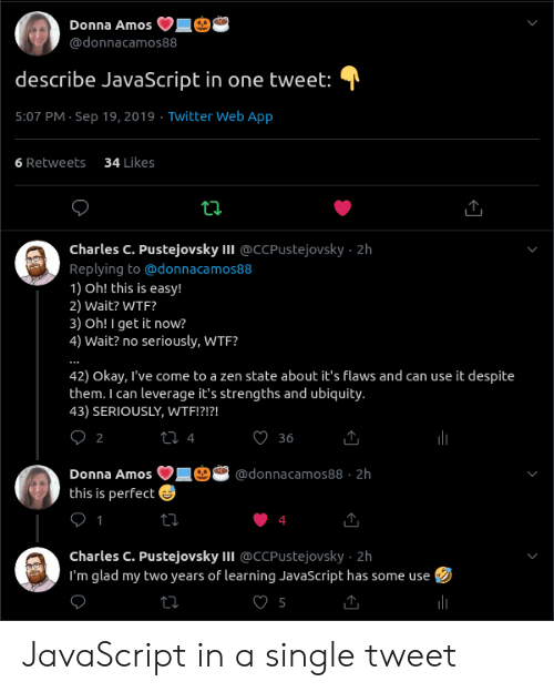 Charles: Donna Amos  @donnacamos88  describe JavaScript in one tweet:  5:07 PM Sep 19, 2019 Twitter Web App  34 Likes  6 Retweets  ti  Charles C. Pustejovsky II @CCPUstejovsky 2h  Replying to@donnaca mos88  1) Oh! this is easy!  2) Wait? WTF?  3) Oh! I get it now?  4) Wait? no seriously, WTF?  42) Okay, I've come to a zen state about it's flaws and can use it despite  them. I can leverage it's strengths and ubiquity.  43) SERIOUSLY, WTF!?!?!  О2  t 4  36  Donna Amos  @donnacamos88 2h  this is perfect  1  charles C. Pustejovsky II @CCPustejovsky 2h  I'm glad my two years of learning JavaScript has some use JavaScript in a single tweet