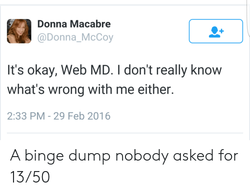 Donna: Donna Macabre  @Donna_McCoy  It's okay, Web MD. I don't really know  what's wrong with me either.  2:33 PM - 29 Feb 2016 A binge dump nobody asked for 13/50