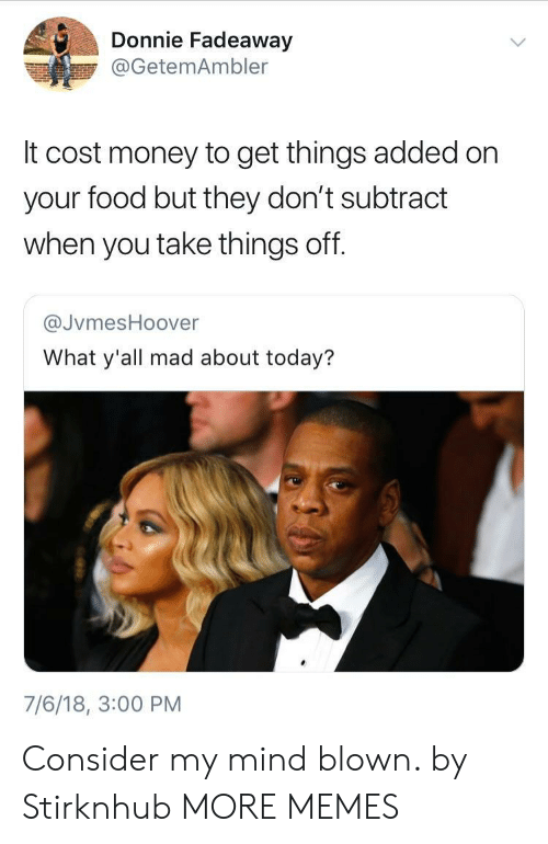 mind blown: Donnie Fadeaway  @GetemAmbler  It cost money to get things added on  your food but they don't subtract  when you take things off.  @JvmesHoover  What y'all mad about today?  7/6/18, 3:00 PM Consider my mind blown. by Stirknhub MORE MEMES