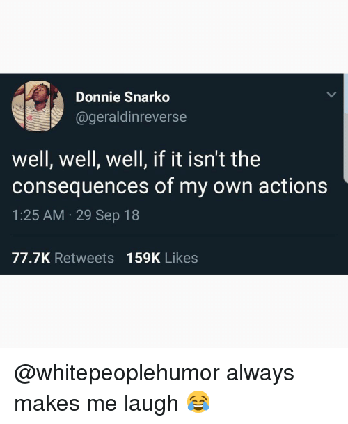 Memes, 🤖, and Own: Donnie Snarko  @geraldinreverse  well, well, well, if it isn't the  consequences of my own actions  1:25 AM 29 Sep 18  77.7K Retweets 159K Likes @whitepeoplehumor always makes me laugh 😂