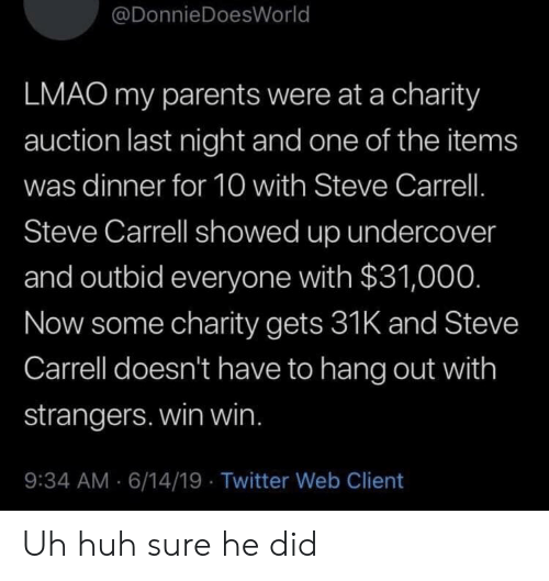 Huh, Lmao, and Parents: @DonnieDoesWorld  LMAO my parents were at a charity  auction last night and one of the items  was dinner for 10 with Steve Carrell.  Steve Carrell showed up undercover  and outbid everyone with $31,000.  Now some charity gets 31K and Steve  Carrell doesn't have to hang out with  strangers. win win.  9:34 AM 6/14/19 Twitter Web Client Uh huh sure he did