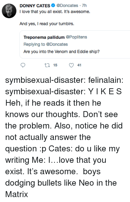 Matrix: DONNY CATES@Doncates 7h  I love that you all exist. It's awesome.  And yes, I read your tumblrs  Treponema pallidum @Poplitens  Replying to @Doncates  Are you into the Venom and Eddie ship?  ロ15 symbisexual-disaster: felinalain:  symbisexual-disaster: Y I K E S Heh, if he reads it then he knows our thoughts. Don't see the problem. Also, notice he did not actually answer the question :p  Cates: do u like my writing Me: I…love that you exist. It's awesome.  boys dodging bullets like Neo in the Matrix