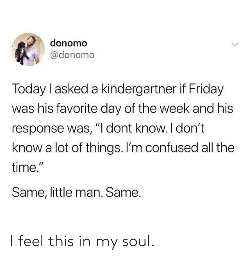 """Confused, Friday, and Memes: donomo  @donomo  Today I asked a kindergartner if Friday  was his favorite day of the week and his  response was, """" dont know. l don't  know a lot of things. I'm confused all the  time.  Same, little man. Same.  I1 I feel this in my soul."""
