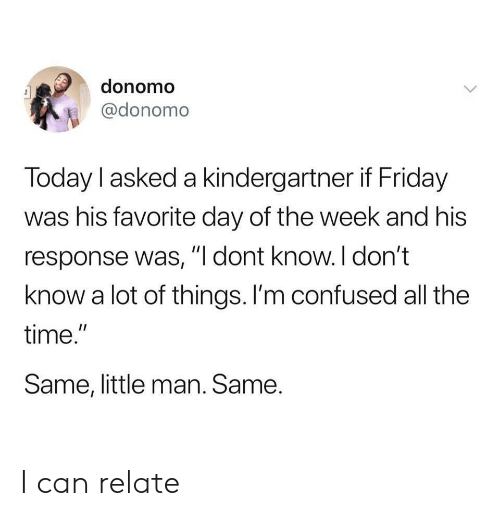 """Confused, Friday, and Time: donomo  @donomo  Today I asked a kindergartner if Friday  was his favorite day of the week and his  response was, """"l dont know. I don't  know a lot of things. I'm confused all the  time.""""  Same, little man. Same. I can relate"""