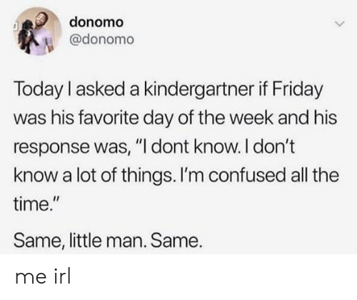 """Confused, Friday, and Time: donomo  @donomo  Today I asked a kindergartner if Friday  was his favorite day of the week and his  response was, """"I dont know. I don't  know a lot of things. I'm confused all the  time.""""  Same, little man. Same. me irl"""
