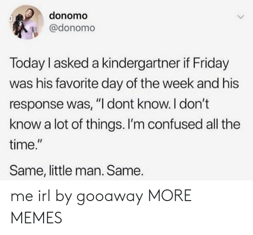 """Confused, Dank, and Friday: donomo  @donomo  Today I asked a kindergartner if Friday  was his favorite day of the week and his  response was, """"I dont know. I don't  know a lot of things. I'm confused all the  time.""""  Same, little man. Same. me irl by gooaway MORE MEMES"""